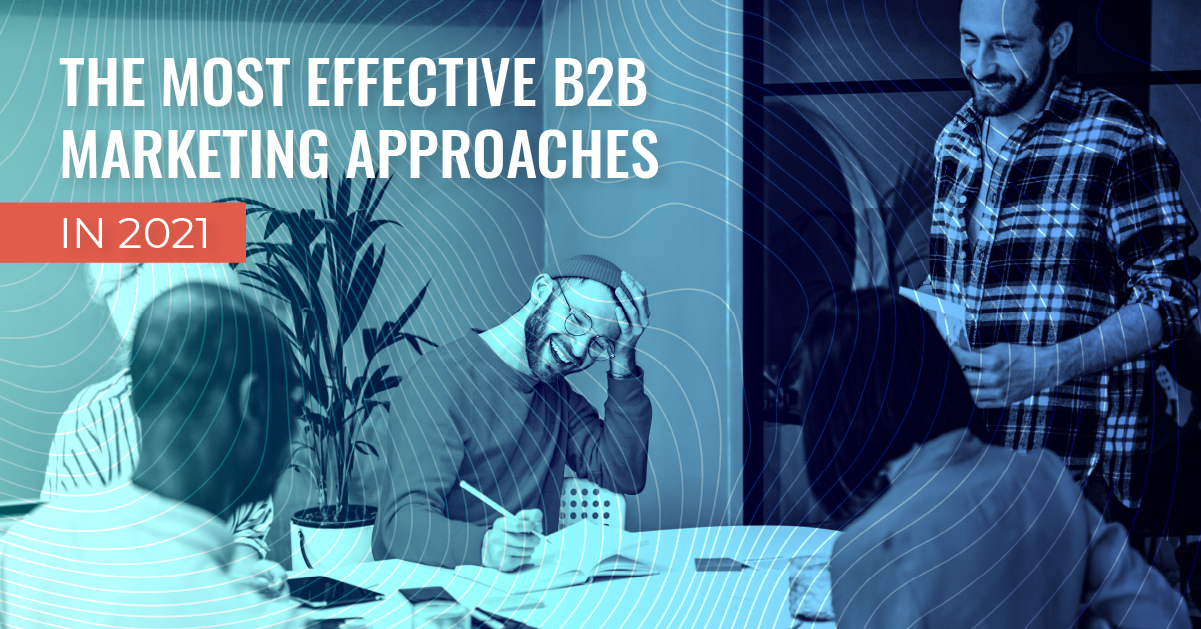 What are the Most Effective B2B Marketing Approaches in 2021?