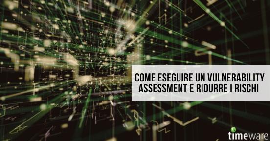 Come eseguire un vulnerability assessment e ridurre i rischi