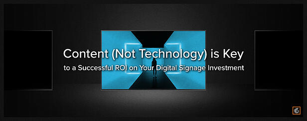Content (Not Technology) is Key to a Successful ROI on Your Digital Signage Investment