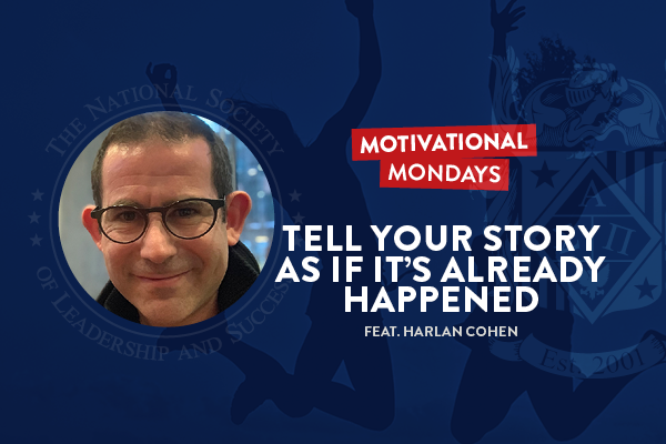Motivational Mondays: Tell Your Story As If It's Already Happened (Feat. Harlan Cohen)