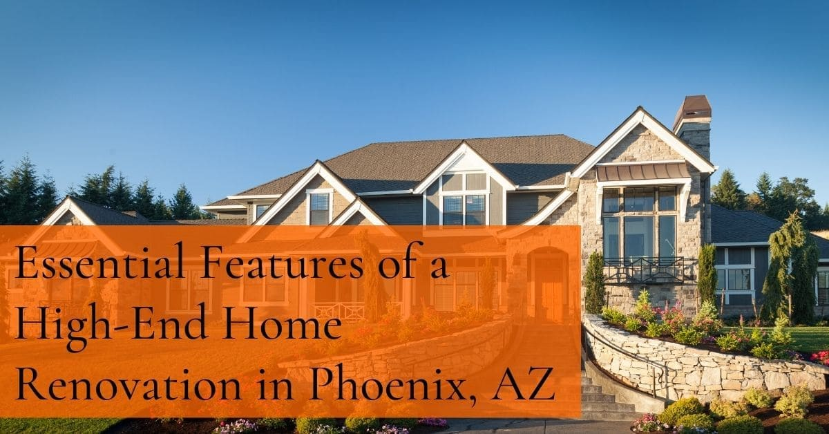 8 Essential Features of a High-End Home Renovation in Phoenix, AZ