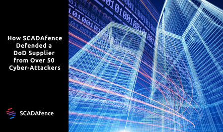 How SCADAfence Defended a DoD Supplier from Over 50 Cyber-Attackers