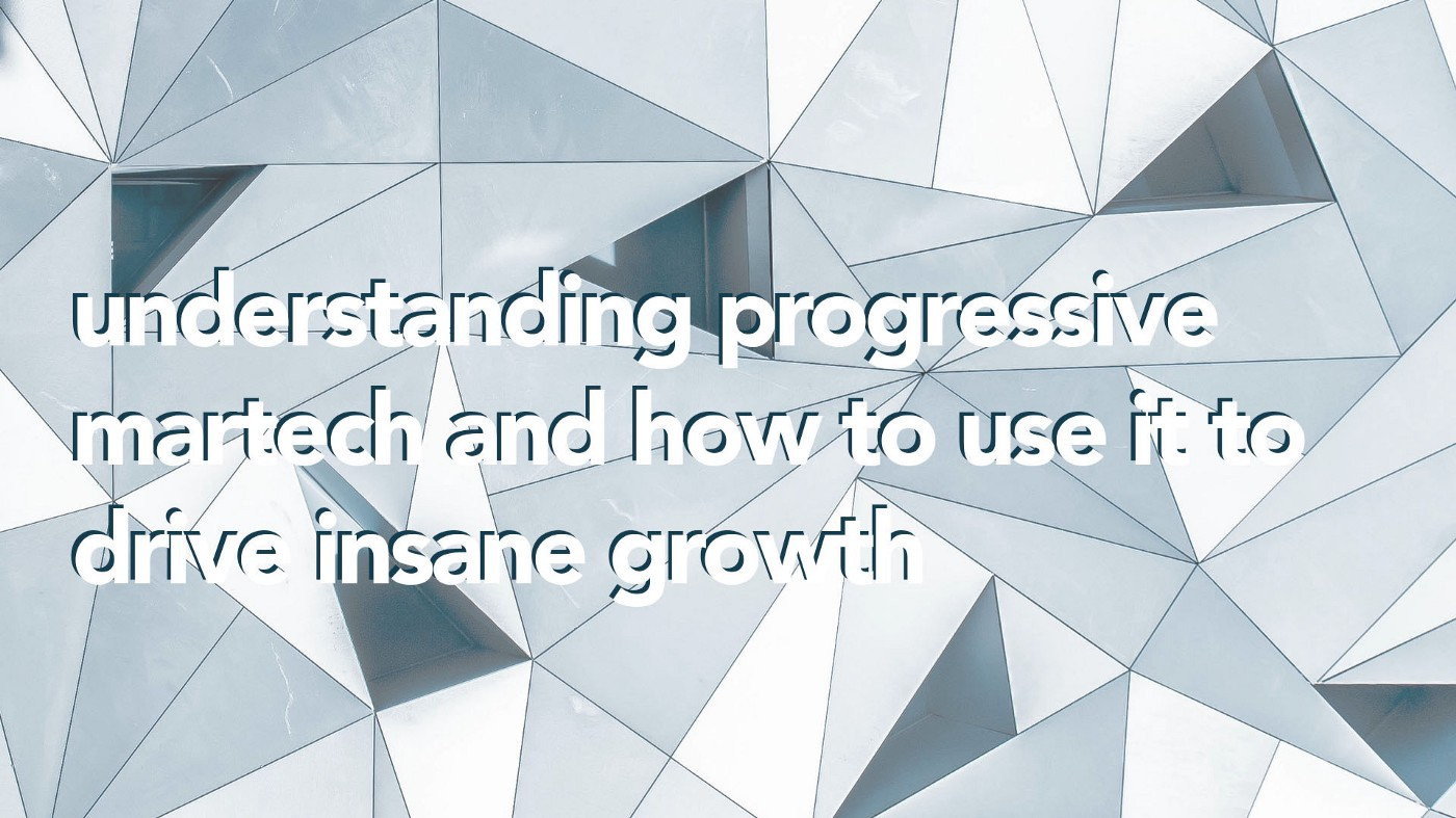 Understanding Progressive Martech and How to Use it to Drive Insane Growth