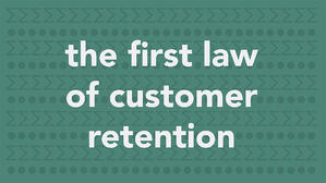 The First Law of Customer Retention