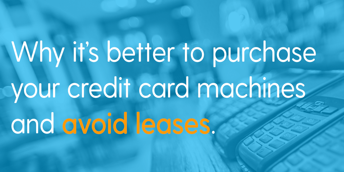 Why it's better to purchase your credit card machines and avoid leases